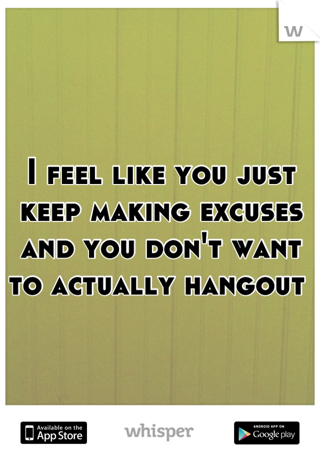 I feel like you just keep making excuses and you don't want to actually hangout