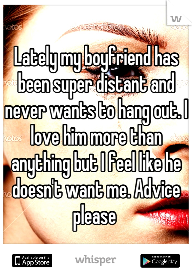 Lately my boyfriend has been super distant and never wants to hang out. I love him more than anything but I feel like he doesn't want me. Advice please