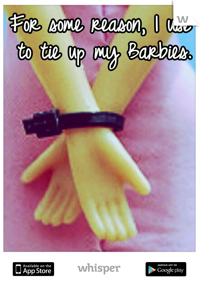 For some reason, I use to tie up my Barbies.