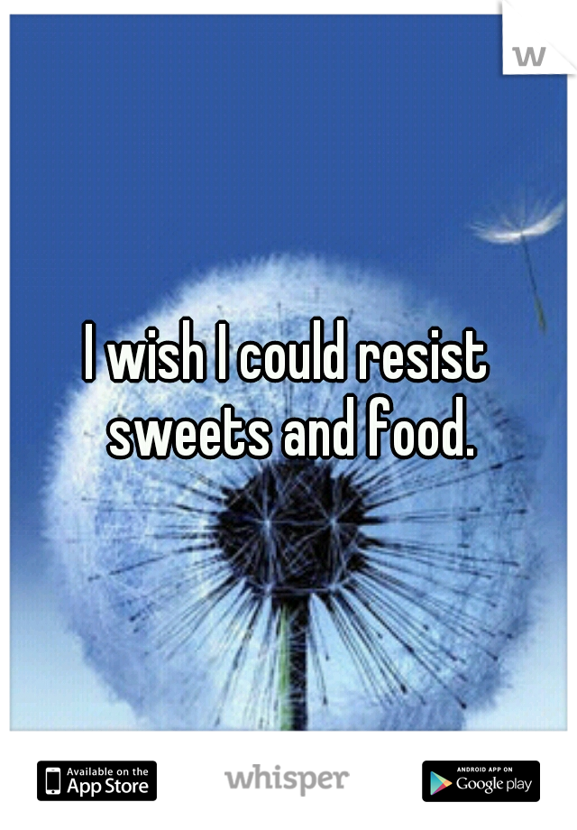 I wish I could resist sweets and food.