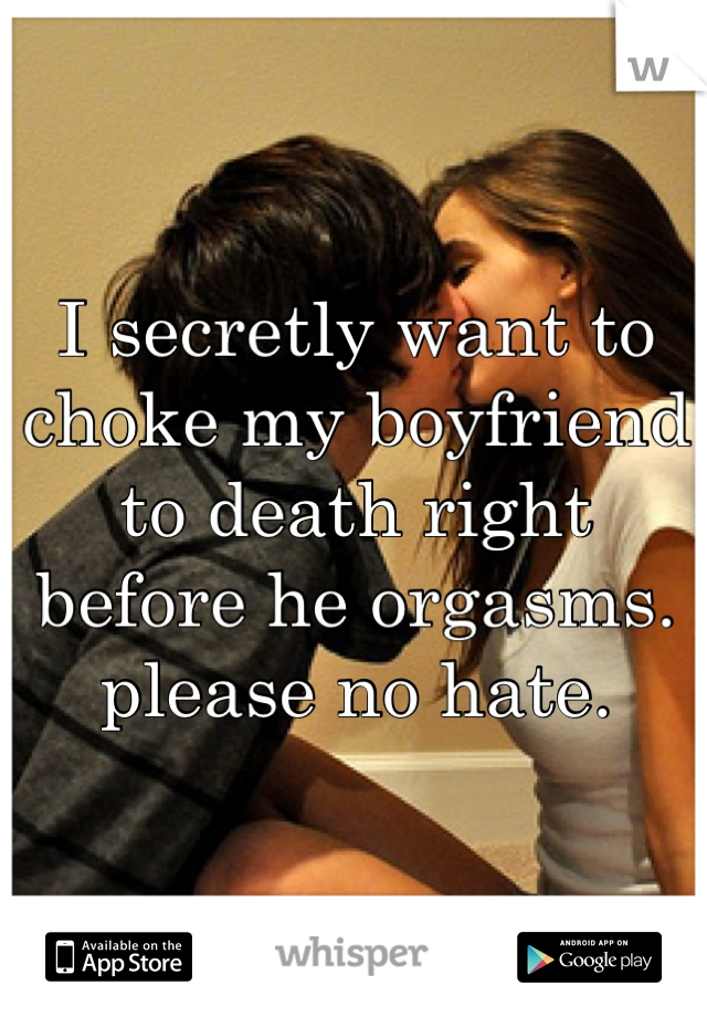 I secretly want to choke my boyfriend to death right before he orgasms. please no hate.