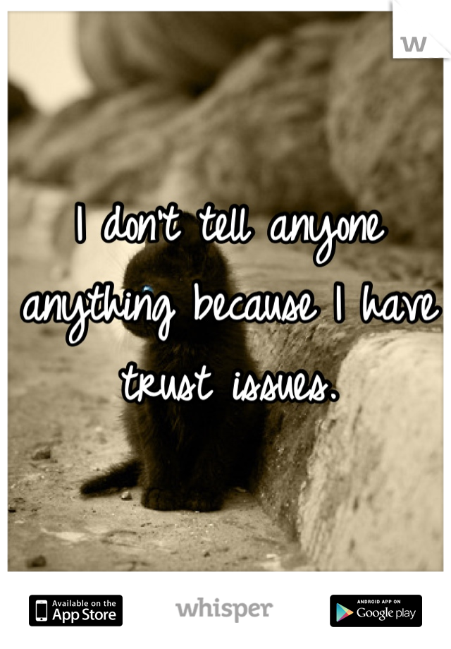 I don't tell anyone anything because I have trust issues.