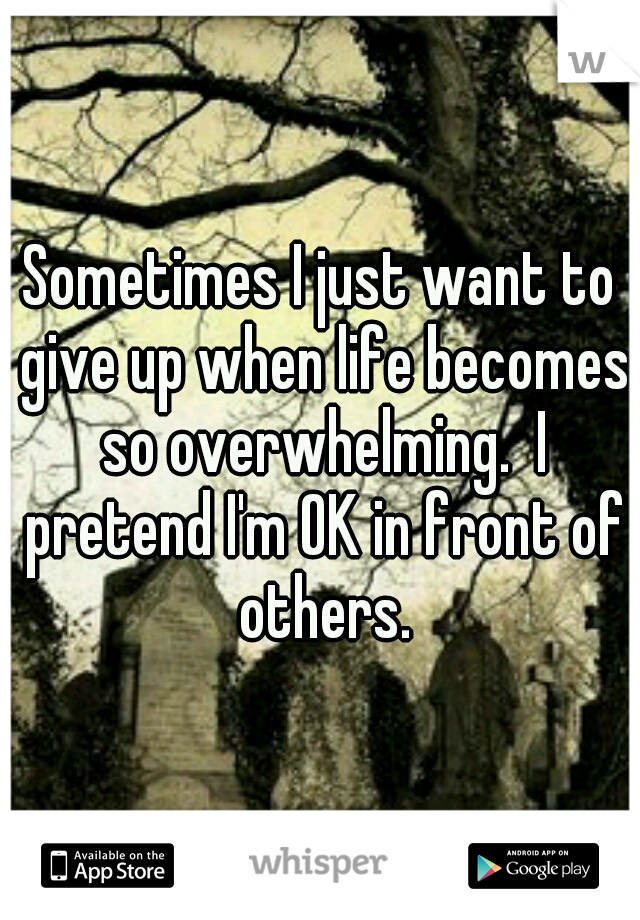 Sometimes I just want to give up when life becomes so overwhelming.  I pretend I'm OK in front of others.