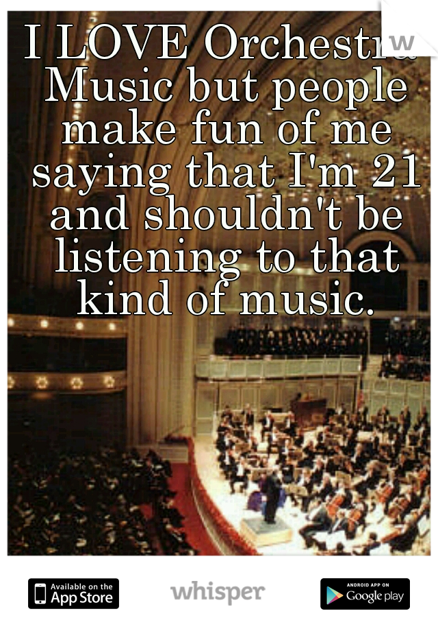 I LOVE Orchestra Music but people make fun of me saying that I'm 21 and shouldn't be listening to that kind of music.