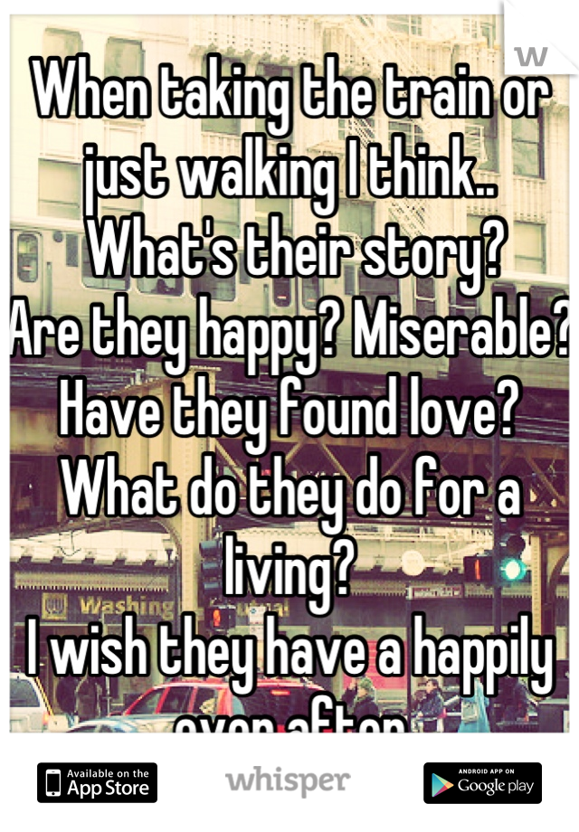 When taking the train or just walking I think..  What's their story?  Are they happy? Miserable? Have they found love? What do they do for a living? I wish they have a happily ever after