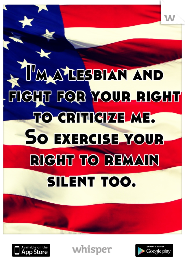 I'm a lesbian and fight for your right to criticize me.  So exercise your right to remain silent too.