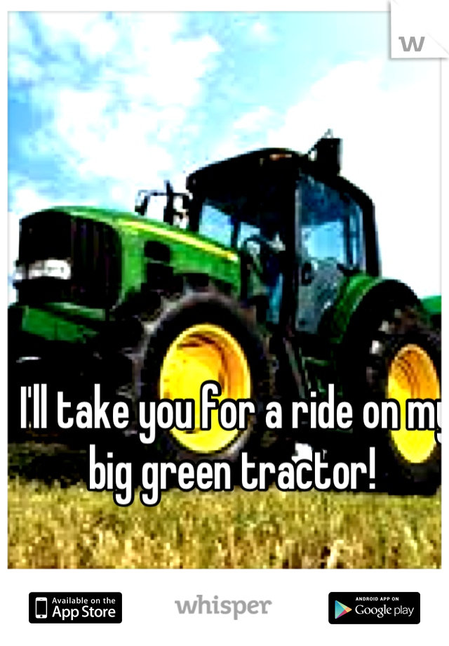 I'll take you for a ride on my big green tractor!