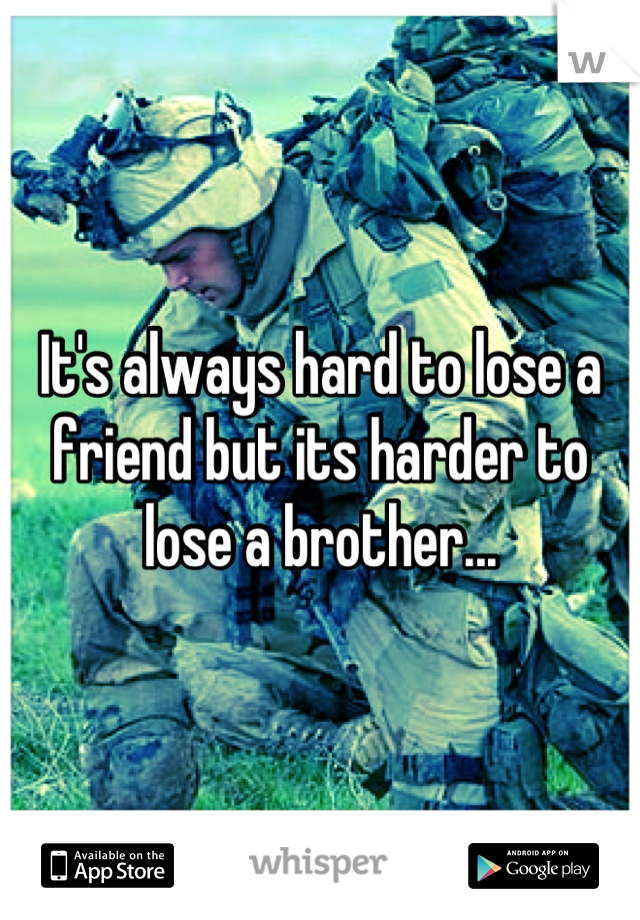 It's always hard to lose a friend but its harder to lose a brother...
