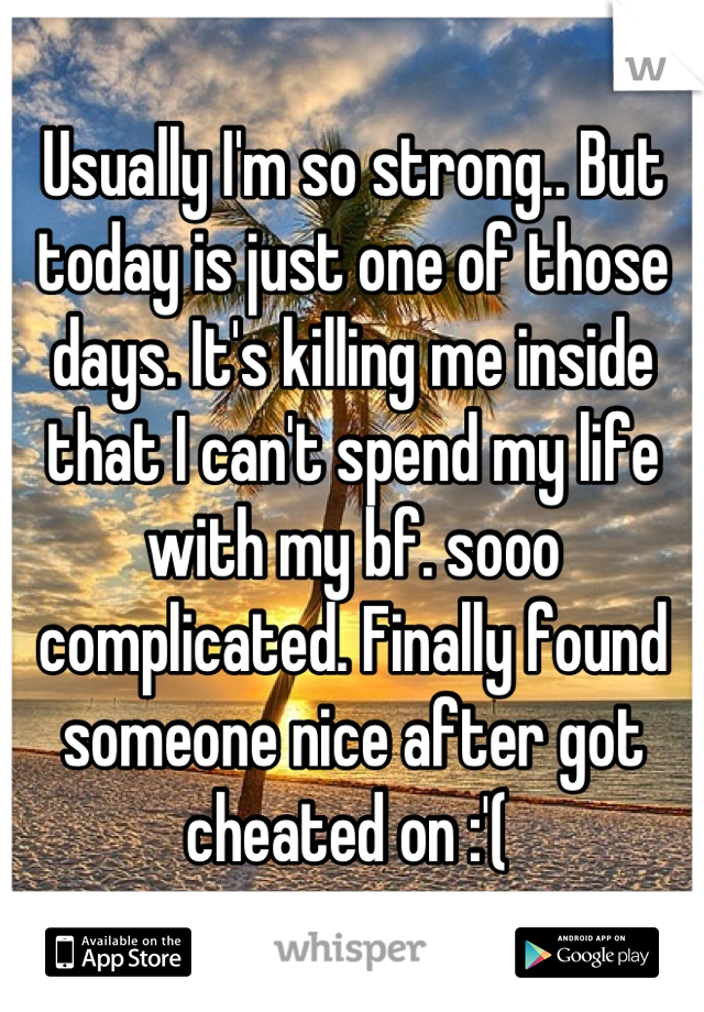 Usually I'm so strong.. But today is just one of those days. It's killing me inside that I can't spend my life with my bf. sooo complicated. Finally found someone nice after got cheated on :'(
