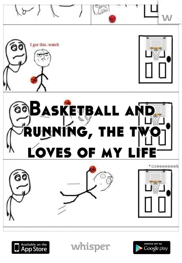Basketball and running, the two loves of my life