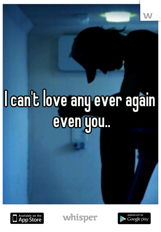I can't love any ever again even you..