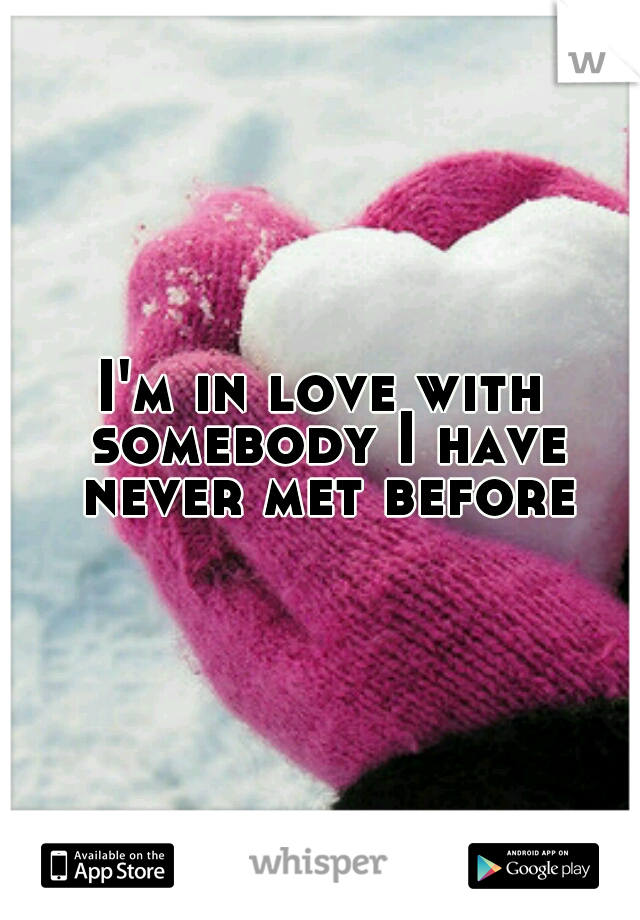I'm in love with somebody I have never met before