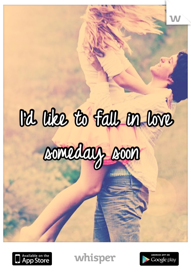 I'd like to fall in love someday soon