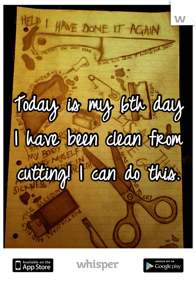 Today is my 6th day I have been clean from cutting! I can do this.