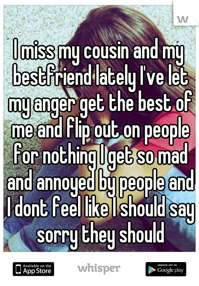 I miss my cousin and my bestfriend lately I've let my anger get the best of me and flip out on people for nothing I get so mad and annoyed by people and I dont feel like I should say sorry they should