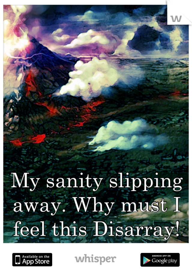 My sanity slipping away. Why must I feel this Disarray!