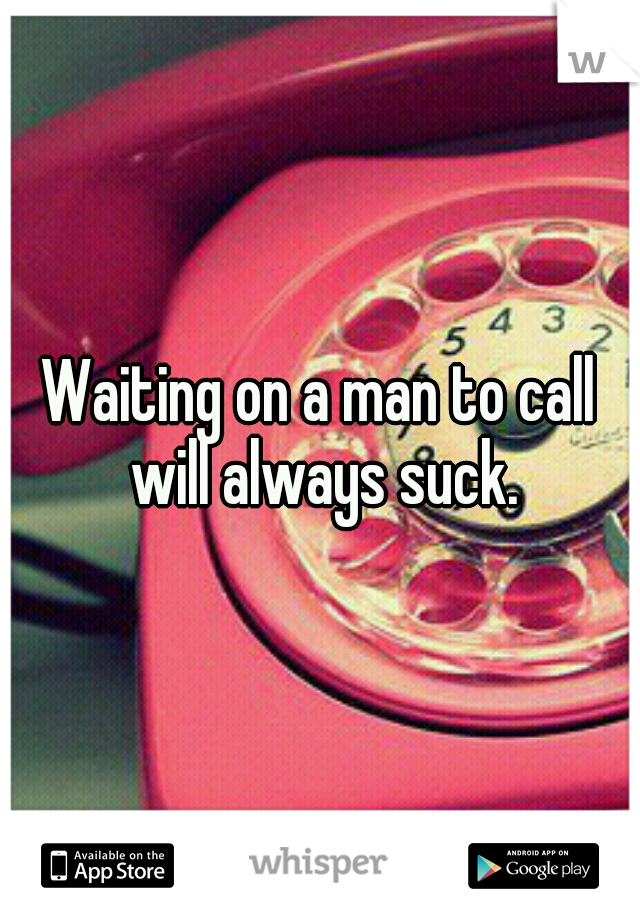 Waiting on a man to call will always suck.