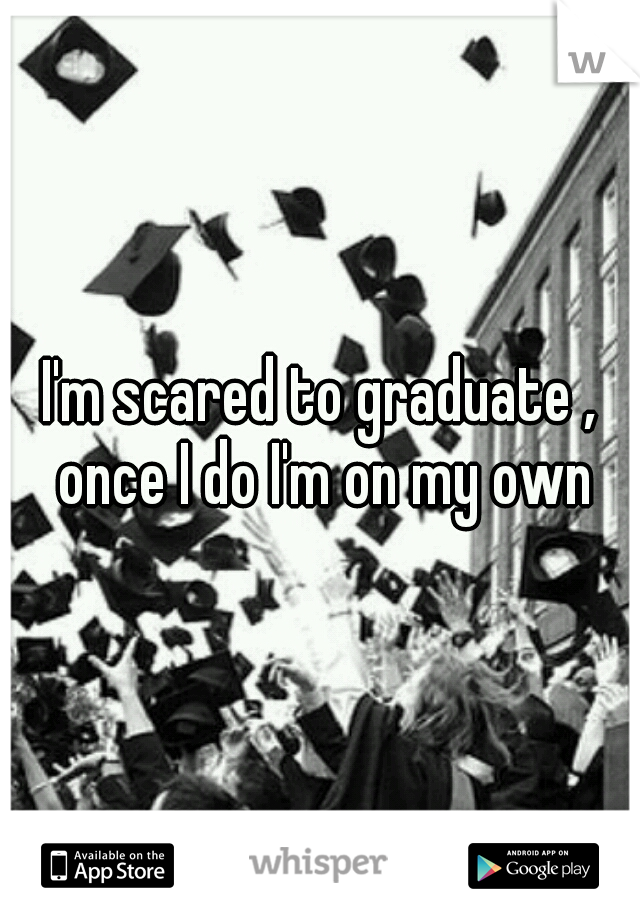 I'm scared to graduate , once I do I'm on my own