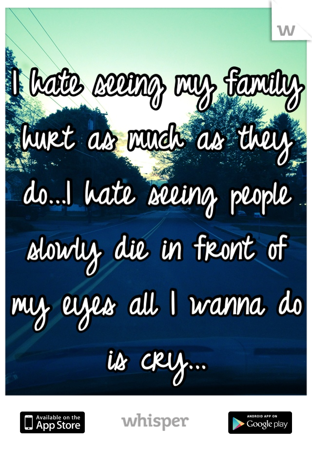 I hate seeing my family hurt as much as they do...I hate seeing people slowly die in front of my eyes all I wanna do is cry...