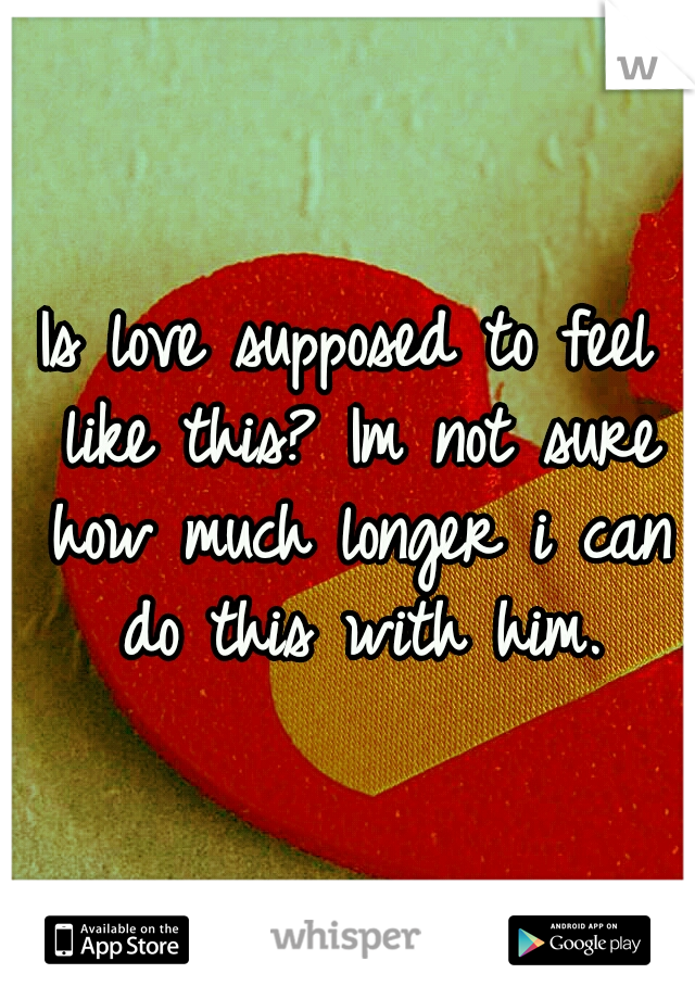 Is love supposed to feel like this? Im not sure how much longer i can do this with him.