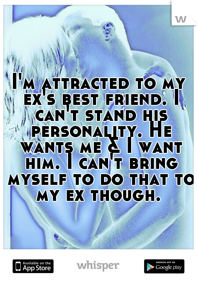 I'm attracted to my ex's best friend. I can't stand his personality. He wants me & I want him. I can't bring myself to do that to my ex though.