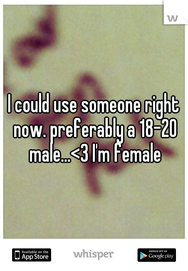 I could use someone right now. preferably a 18-20 male...<3 I'm female