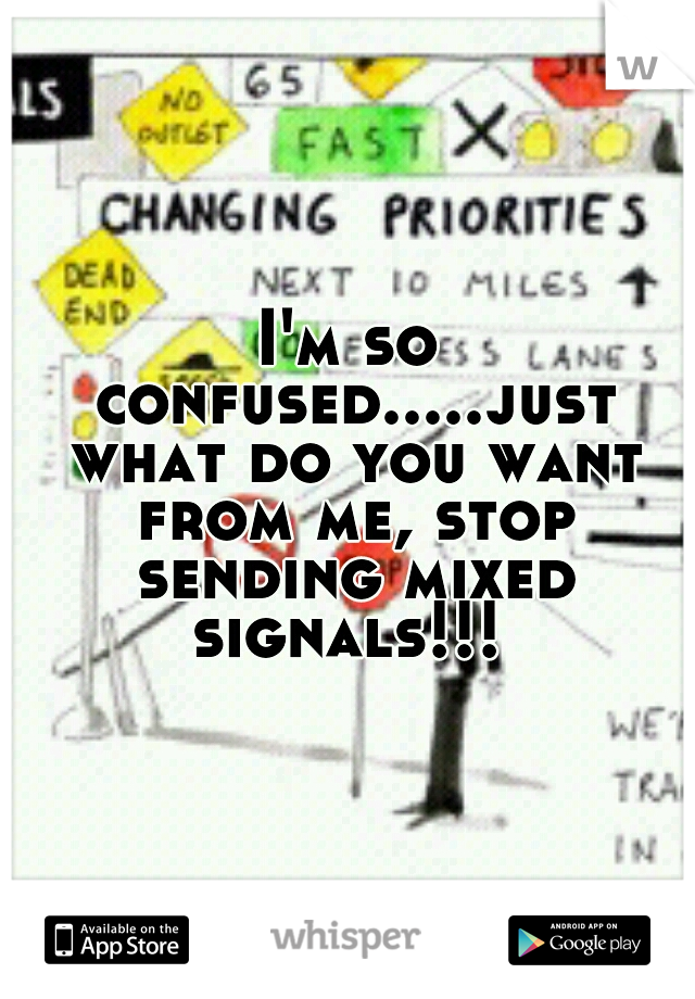 I'm so confused.....just what do you want from me, stop sending mixed signals!!!