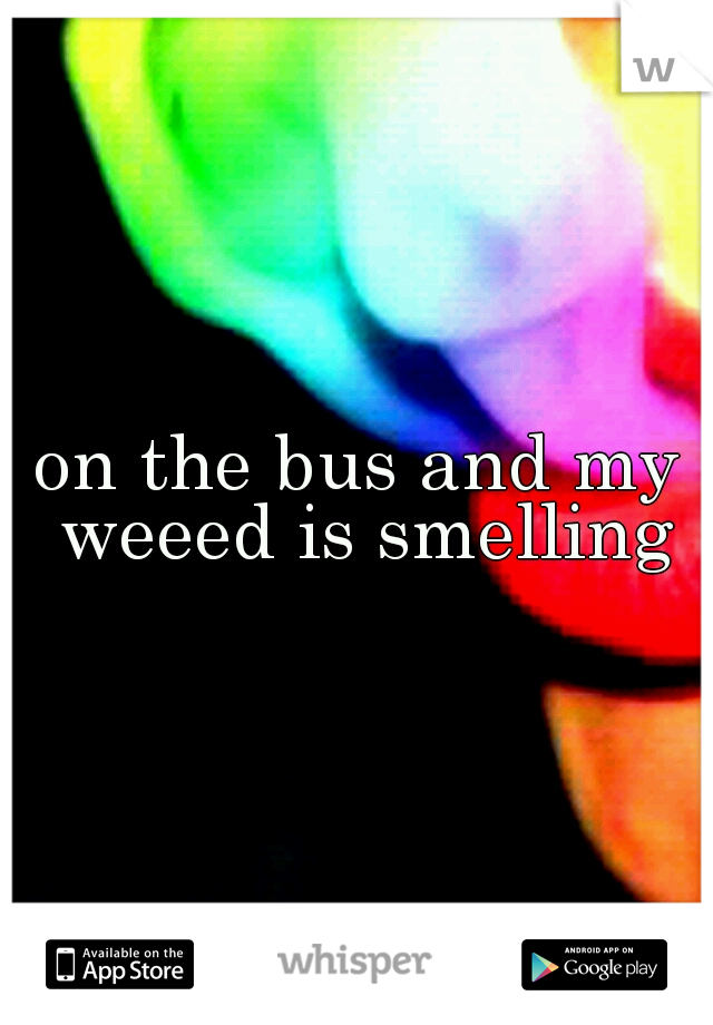 on the bus and my weeed is smelling