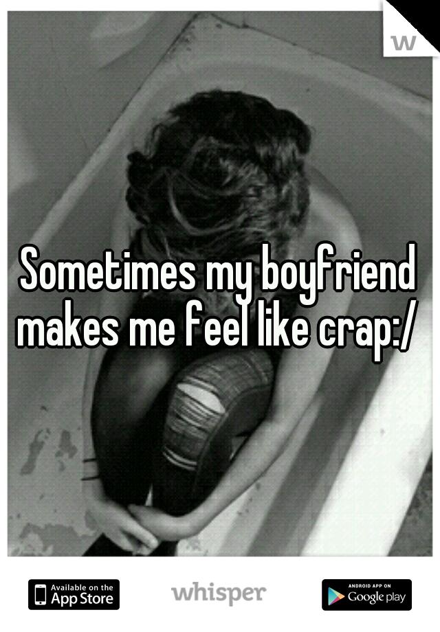 Sometimes my boyfriend makes me feel like crap:/
