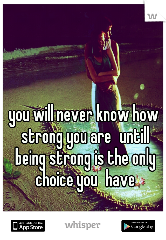 you will never know how strong you are untill being strong is the only choice you have