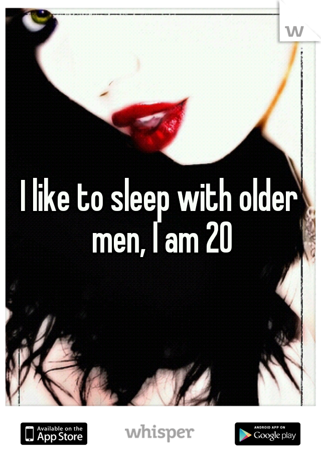 I like to sleep with older men, I am 20