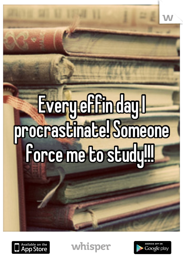 Every effin day I procrastinate! Someone force me to study!!!
