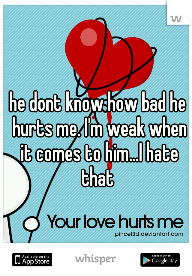 he dont know how bad he hurts me. I'm weak when it comes to him...I hate that