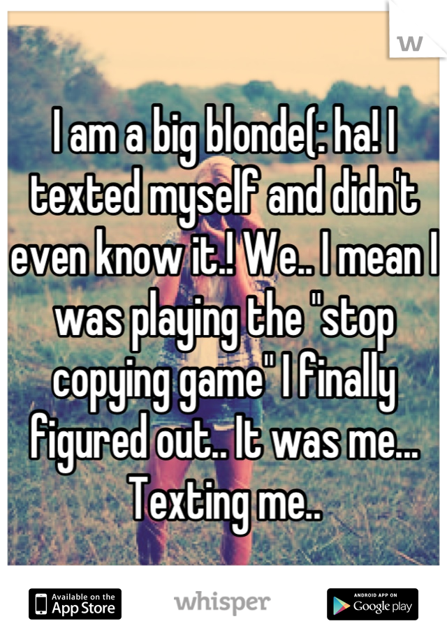"""I am a big blonde(: ha! I texted myself and didn't even know it.! We.. I mean I was playing the """"stop copying game"""" I finally figured out.. It was me... Texting me.."""