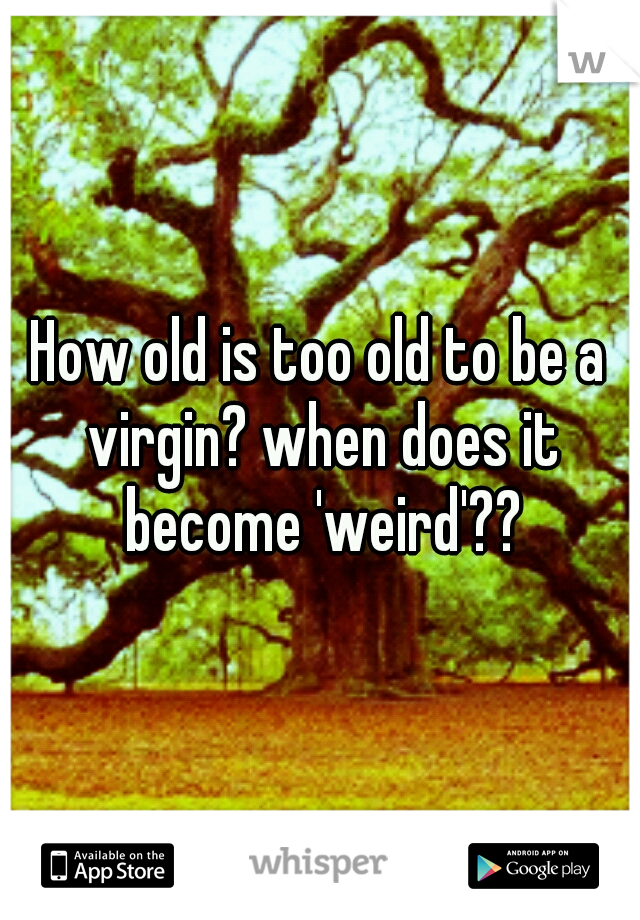 How old is too old to be a virgin? when does it become 'weird'??