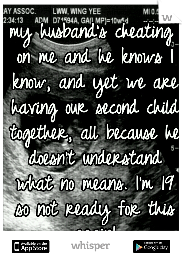 my husband's cheating on me and he knows I know, and yet we are having our second child together, all because he doesn't understand what no means. I'm 19 so not ready for this again!