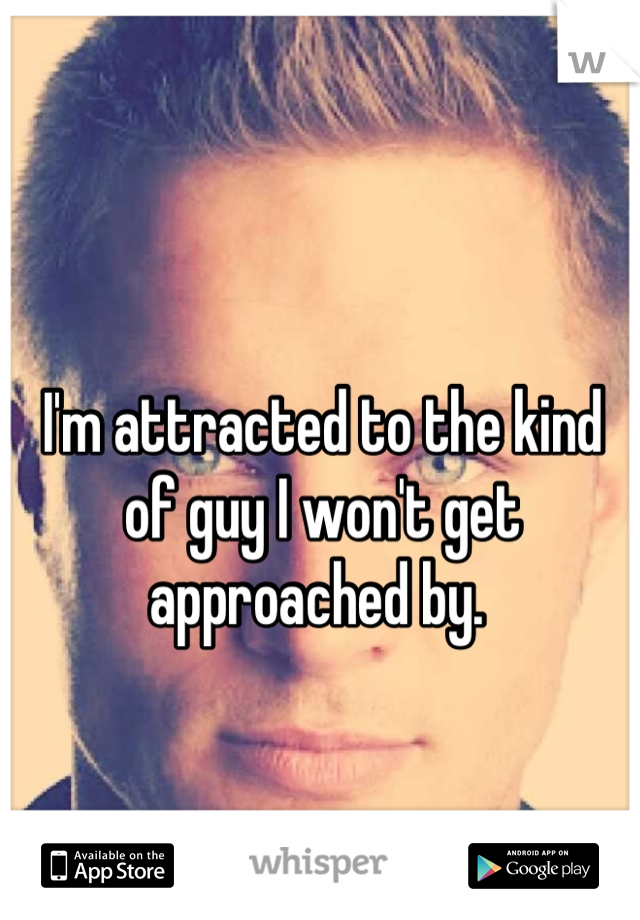 I'm attracted to the kind of guy I won't get approached by.