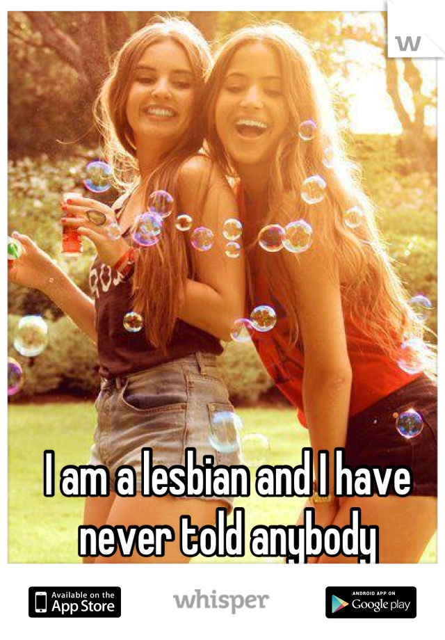 I am a lesbian and I have never told anybody