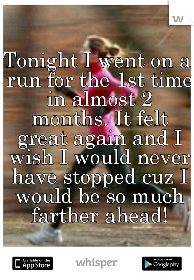 Tonight I went on a run for the 1st time in almost 2 months. It felt great again and I wish I would never have stopped cuz I would be so much farther ahead!