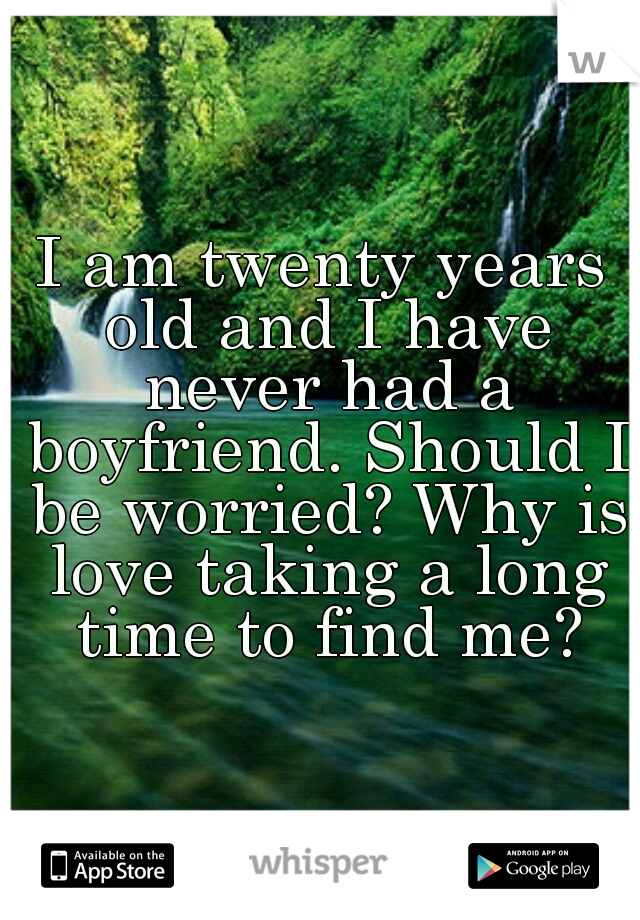 I am twenty years old and I have never had a boyfriend. Should I be worried? Why is love taking a long time to find me?