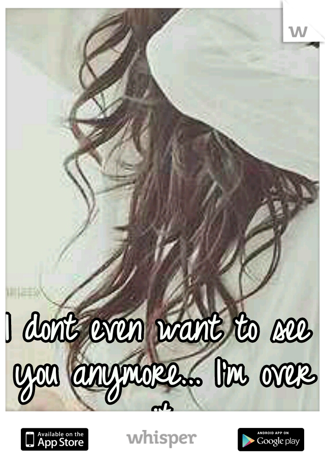 I dont even want to see you anymore... I'm over it.