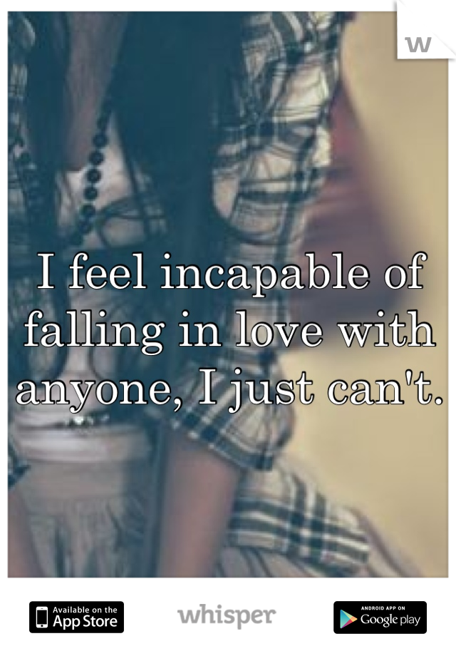 I feel incapable of falling in love with anyone, I just can't.
