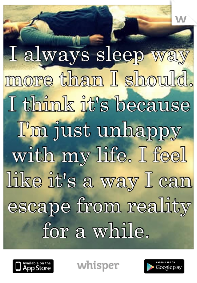 I always sleep way more than I should. I think it's because I'm just unhappy with my life. I feel like it's a way I can escape from reality for a while.