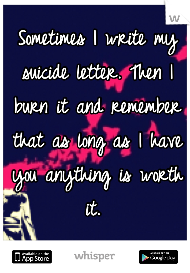 Sometimes I write my suicide letter. Then I  burn it and remember that as long as I have you anything is worth it.
