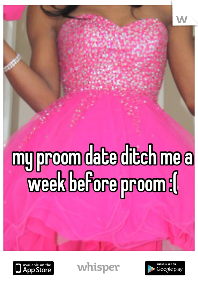 my proom date ditch me a week before proom :(