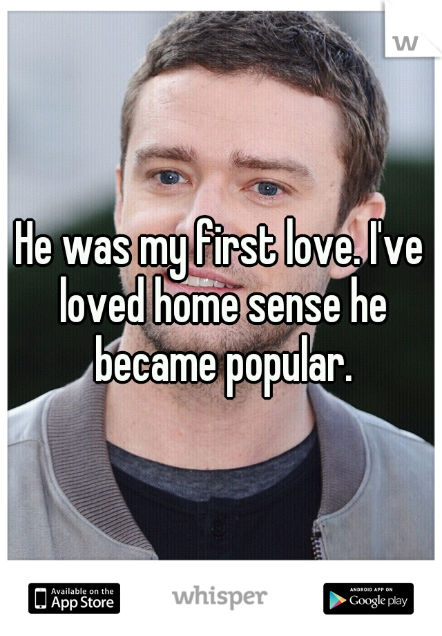 He was my first love. I've loved home sense he became popular.