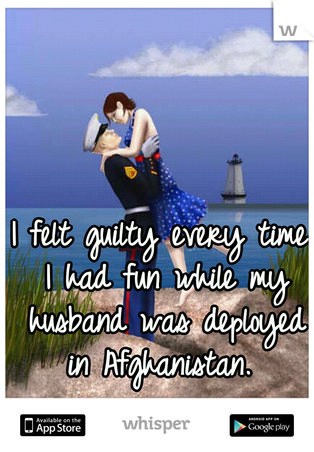 I felt guilty every time I had fun while my husband was deployed in Afghanistan.