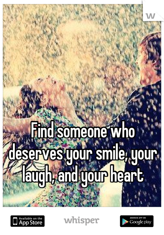 Find someone who deserves your smile, your laugh, and your heart