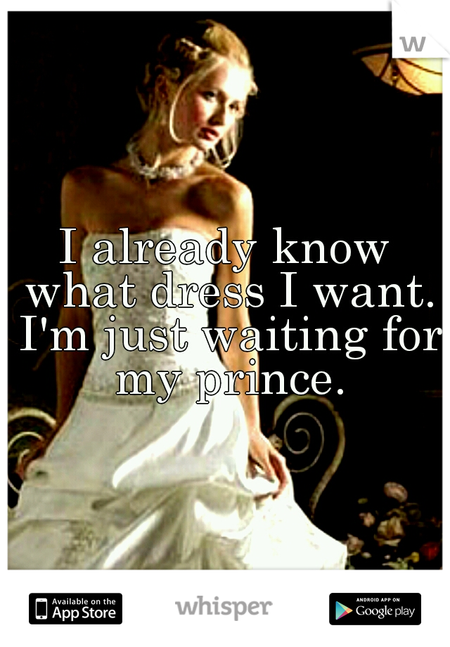 I already know what dress I want. I'm just waiting for my prince.