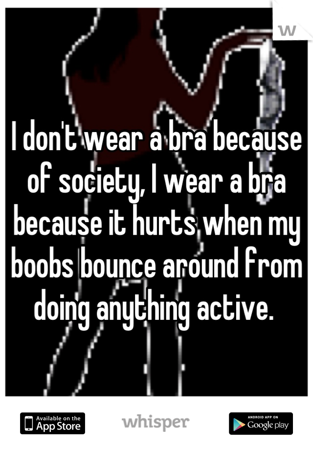 I don't wear a bra because of society, I wear a bra because it hurts when my boobs bounce around from doing anything active.